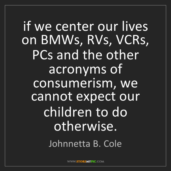 Johnnetta B. Cole: if we center our lives on BMWs, RVs, VCRs, PCs and the...