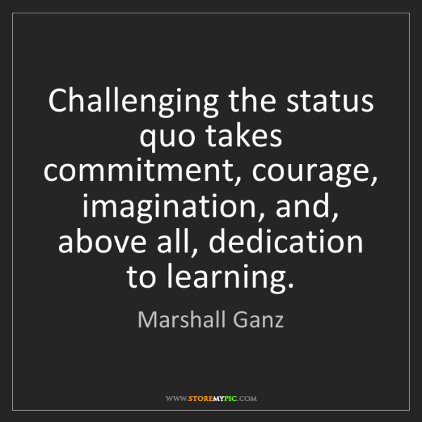Marshall Ganz: Challenging the status quo takes commitment, courage,...