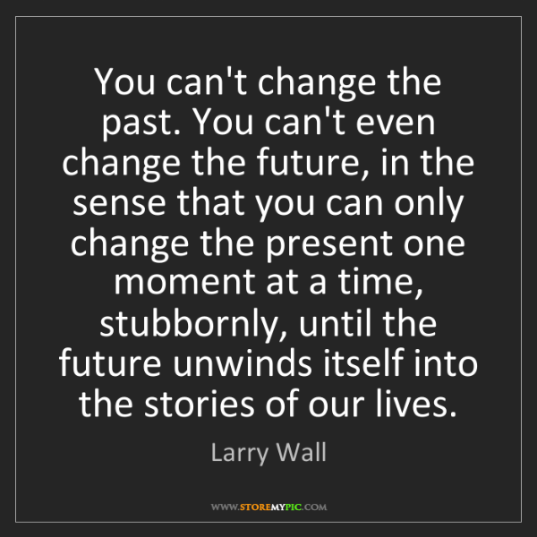 Larry Wall: You can't change the past. You can't even change the...