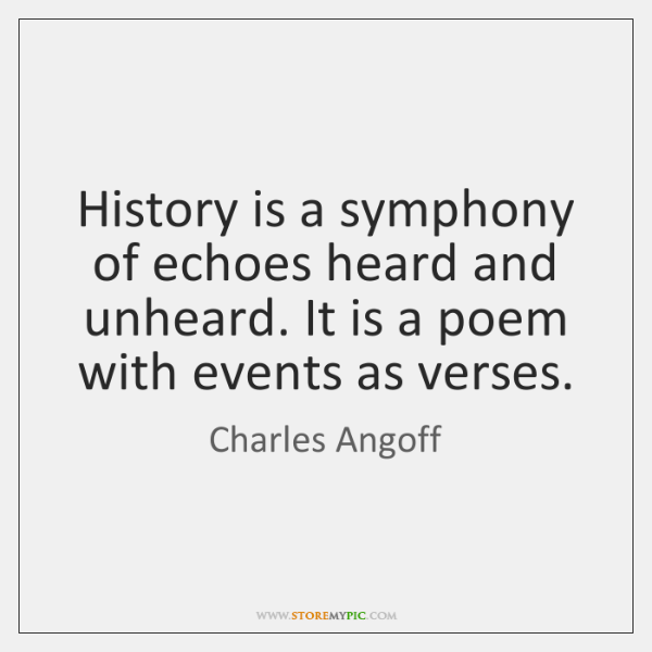 History is a symphony of echoes heard and unheard. It is a ...