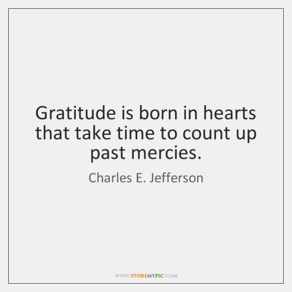 Gratitude is born in hearts that take time to count up past ...