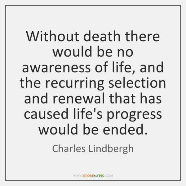 Without death there would be no awareness of life, and the recurring ...