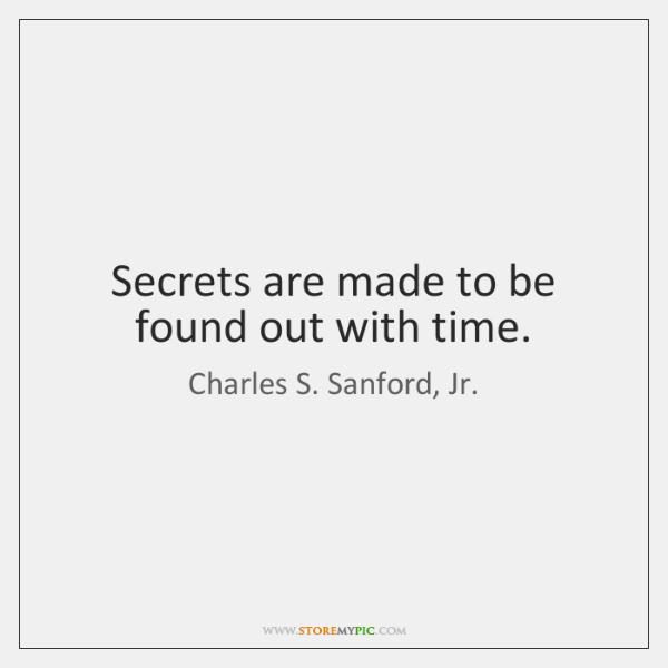 Secrets are made to be found out with time.