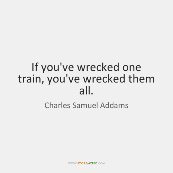 If you've wrecked one train, you've wrecked them all.