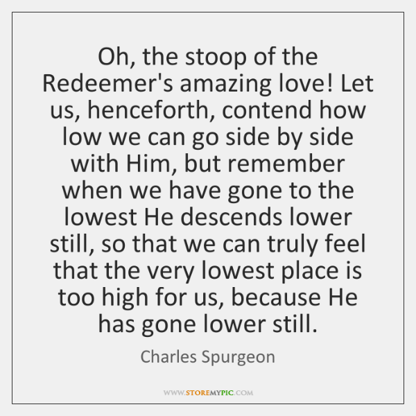 Oh, the stoop of the Redeemer's amazing love! Let us, henceforth, contend ...