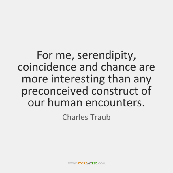 For me, serendipity, coincidence and chance are more interesting than any preconceived ...
