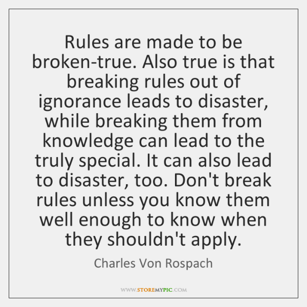 Rules Are Made To Be Broken True Also True Is That Breaking Rules