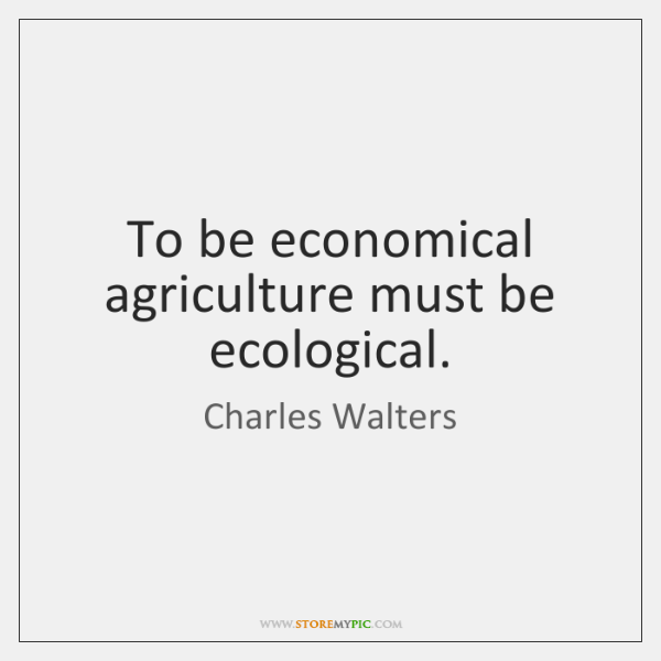 To be economical agriculture must be ecological.