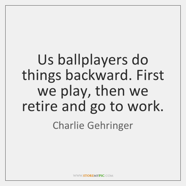 Us ballplayers do things backward. First we play, then we retire and ...