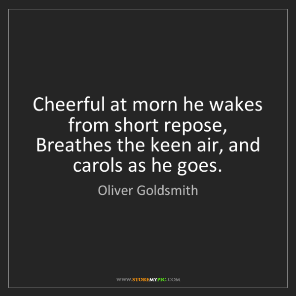 Oliver Goldsmith: Cheerful at morn he wakes from short repose, Breathes...