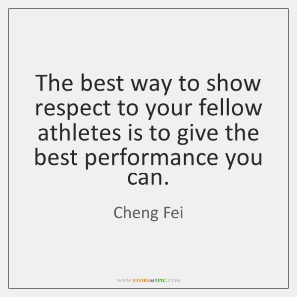 The best way to show respect to your fellow athletes is to ...