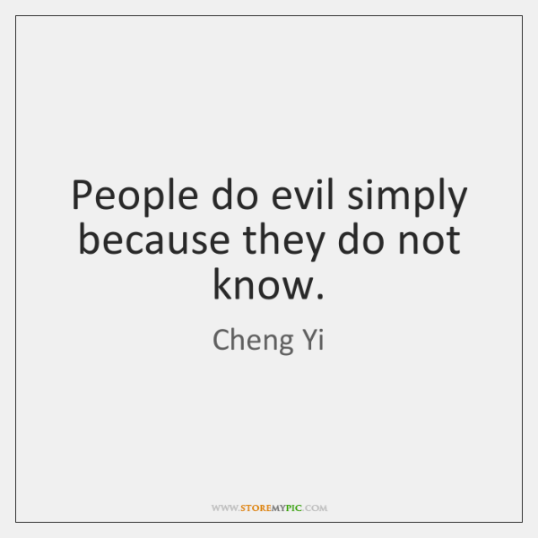 People do evil simply because they do not know.