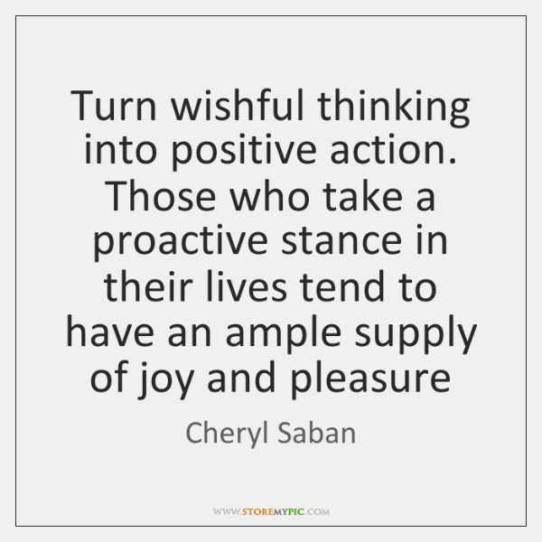 Turn wishful thinking into positive action. Those who take a proactive stance ...