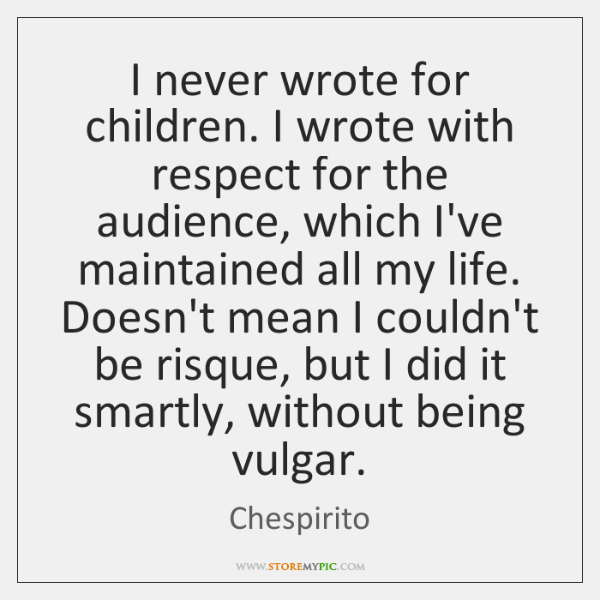 I never wrote for children. I wrote with respect for the audience, ...