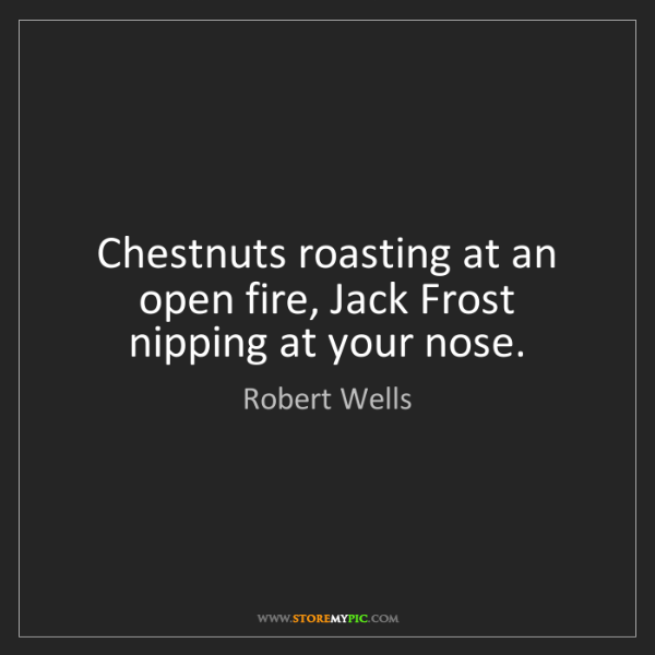 Robert Wells: Chestnuts roasting at an open fire, Jack Frost nipping...