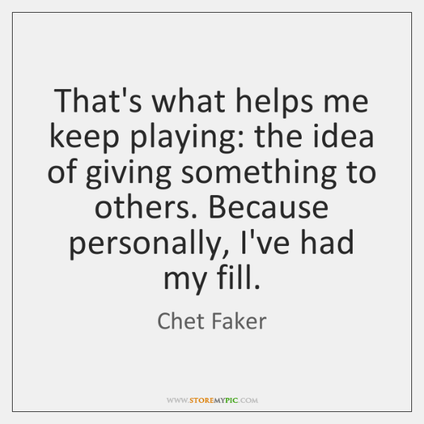 That's what helps me keep playing: the idea of giving something to ...