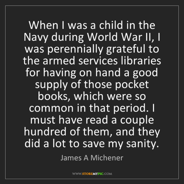 James A Michener: When I was a child in the Navy during World War II, I...