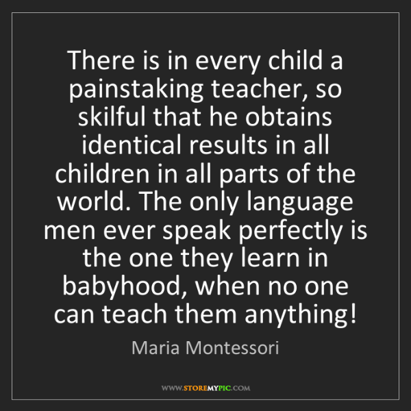 Maria Montessori: There is in every child a painstaking teacher, so skilful...