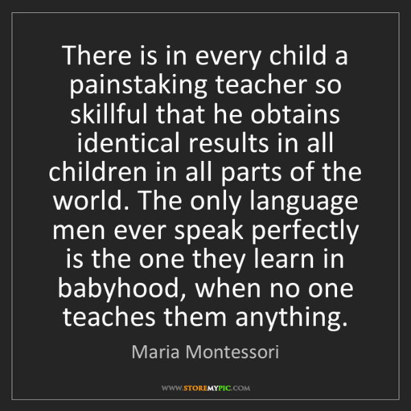 Maria Montessori: There is in every child a painstaking teacher so skillful...