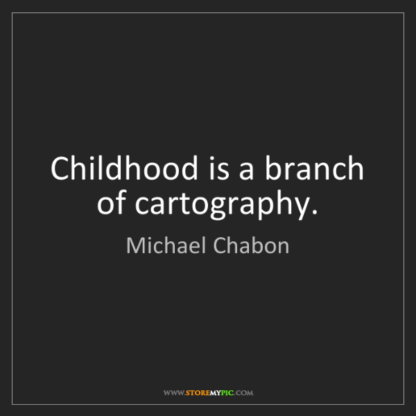Michael Chabon: Childhood is a branch of cartography.