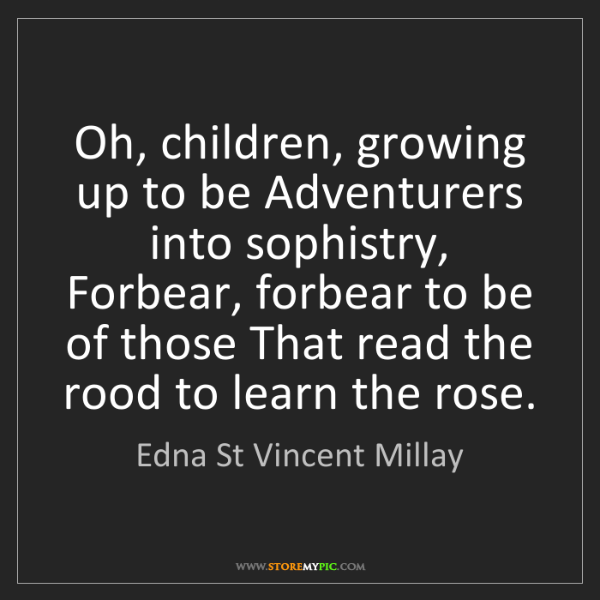 Edna St Vincent Millay: Oh, children, growing up to be Adventurers into sophistry,...