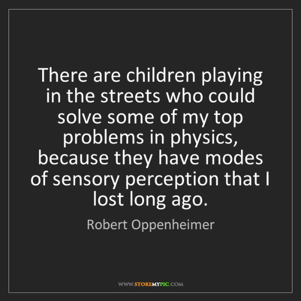 Robert Oppenheimer: There are children playing in the streets who could solve...