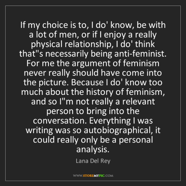 Lana Del Rey: If my choice is to, I do' know, be with a lot of men,...