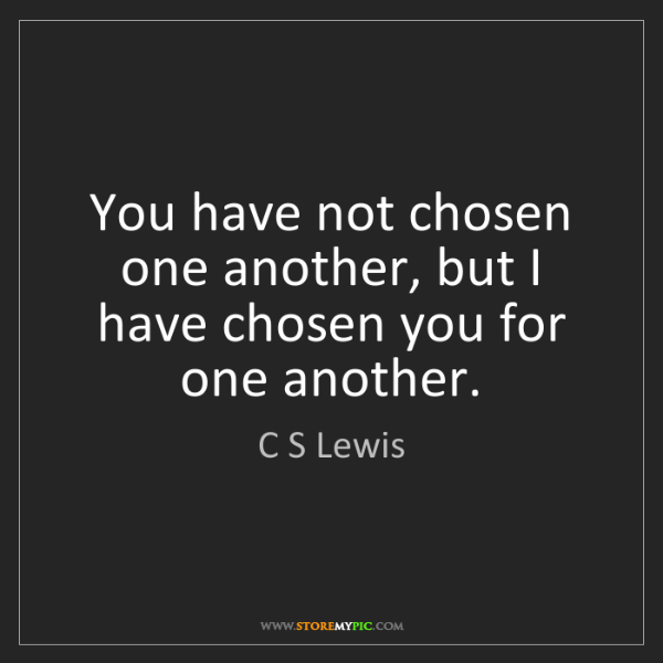 C S Lewis: You have not chosen one another, but I have chosen you...