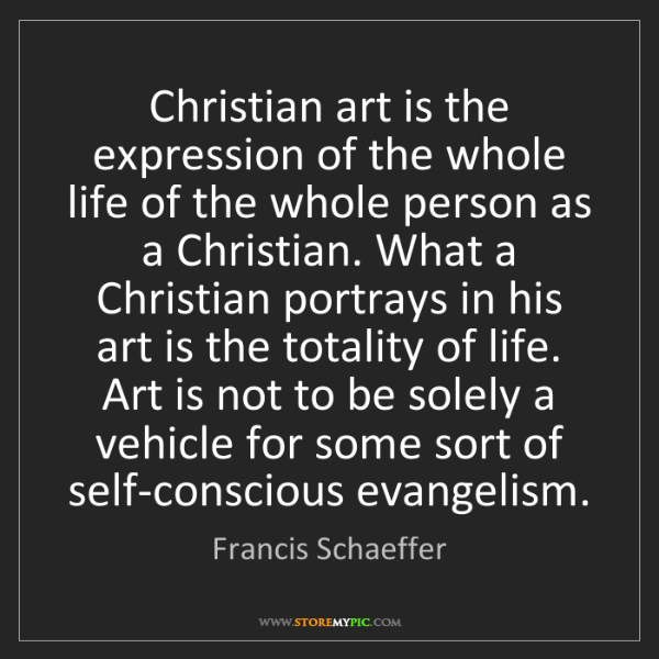Francis Schaeffer: Christian art is the expression of the whole life of...