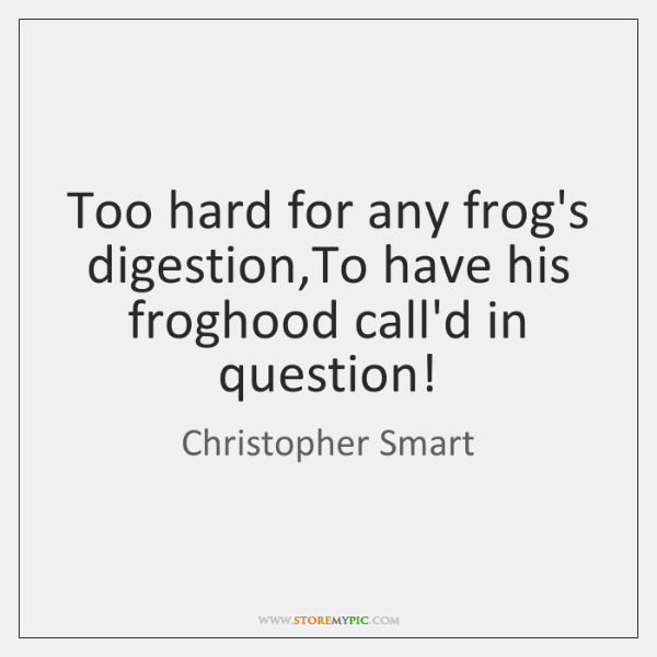 Too hard for any frog's digestion,To have his froghood call'd in ...