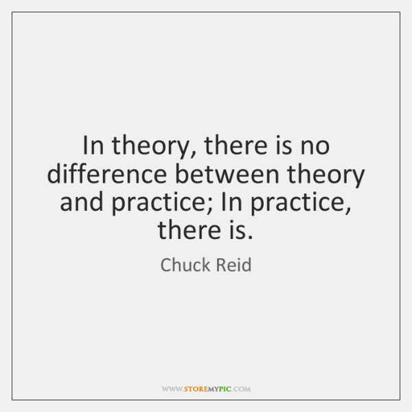 In theory, there is no difference between theory and practice; In practice, ...