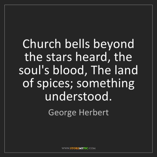 George Herbert: Church bells beyond the stars heard, the soul's blood,...
