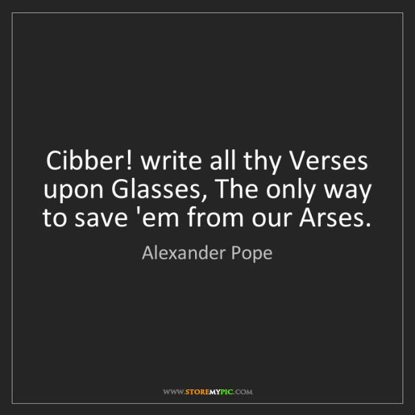 Alexander Pope: Cibber! write all thy Verses upon Glasses, The only way...