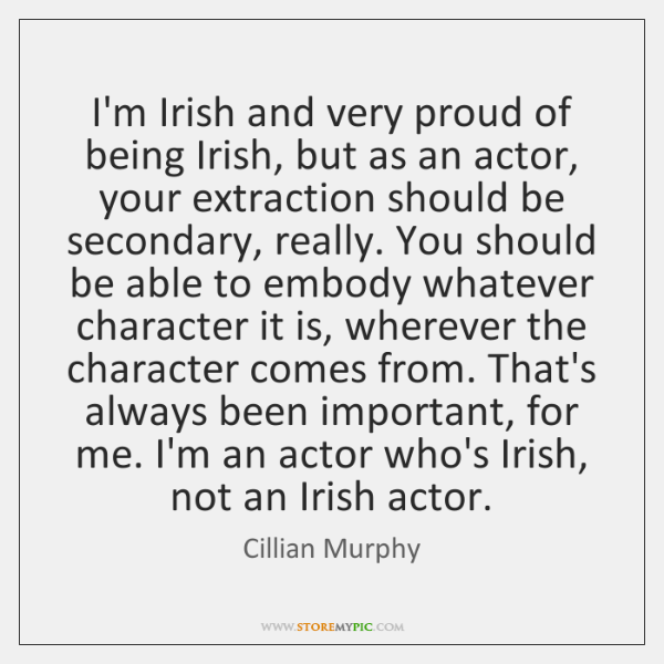 I'm Irish and very proud of being Irish, but as an actor, ...