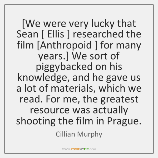 [We were very lucky that Sean [ Ellis ] researched the film [Anthropoid ] for ...