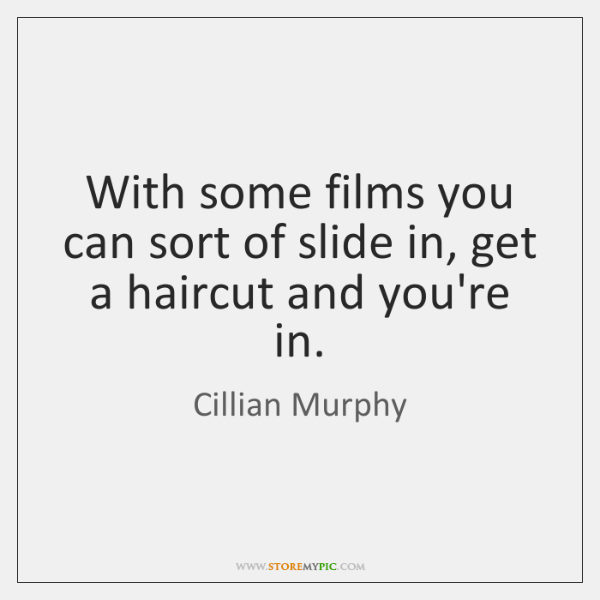 With some films you can sort of slide in, get a haircut ...
