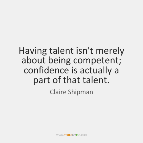 Having talent isn't merely about being competent; confidence is actually a part ...