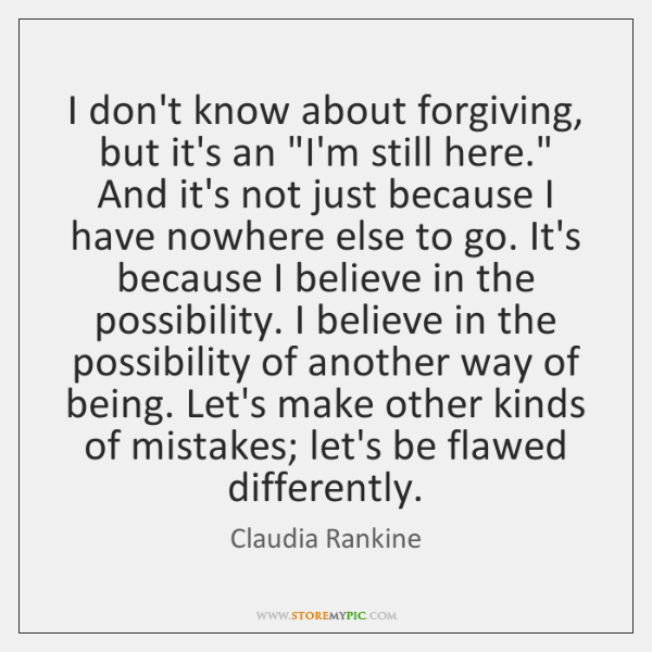 """I don't know about forgiving, but it's an """"I'm still here."""" And ..."""