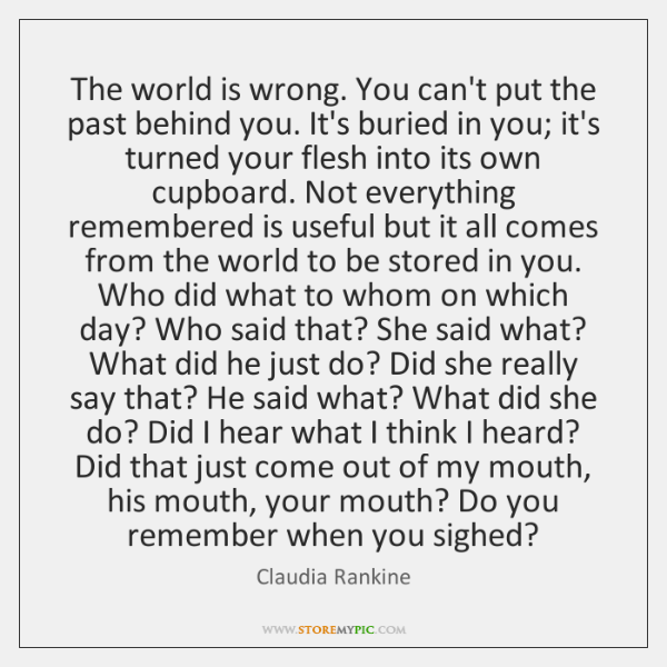 The world is wrong. You can't put the past behind you. It's ...