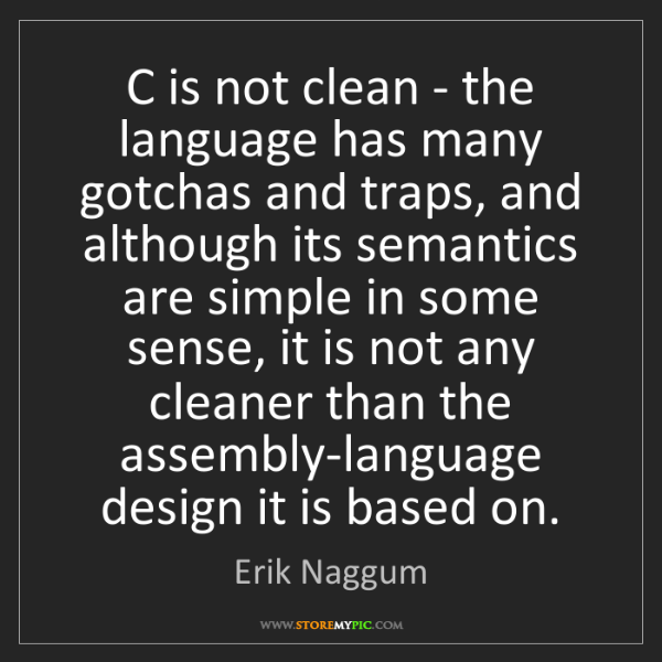 Erik Naggum: C is not clean - the language has many gotchas and traps,...