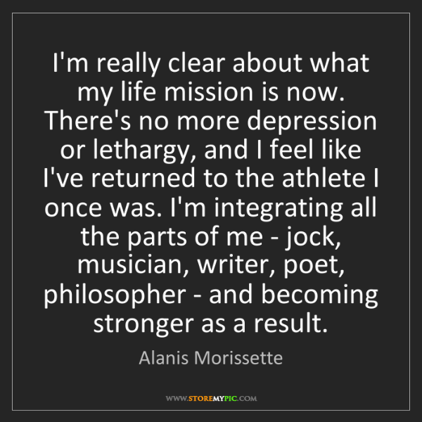 Alanis Morissette: I'm really clear about what my life mission is now. There's...