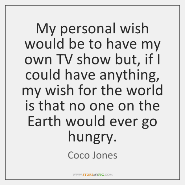 My personal wish would be to have my own TV show but, ...
