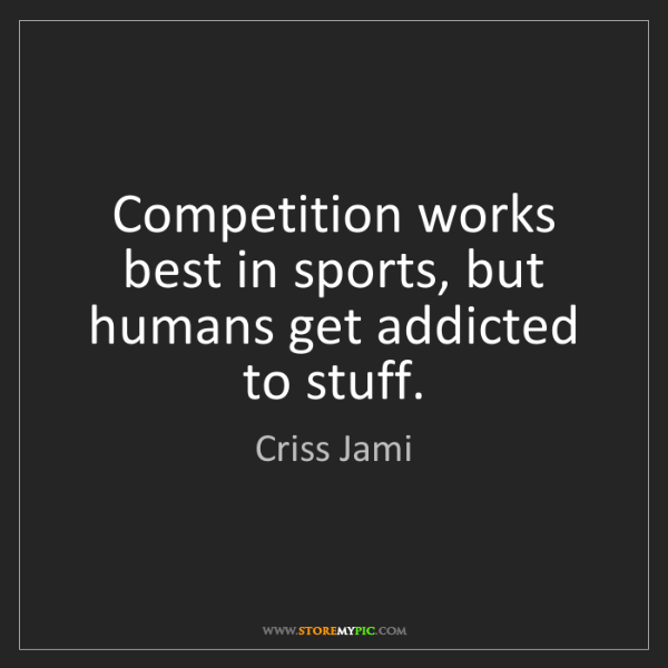 Criss Jami: Competition works best in sports, but humans get addicted...