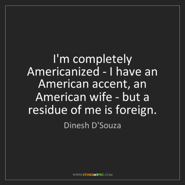 Dinesh D'Souza: I'm completely Americanized - I have an American accent,...