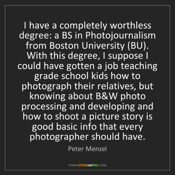 Peter Menzel: I have a completely worthless degree: a BS in Photojournalism...