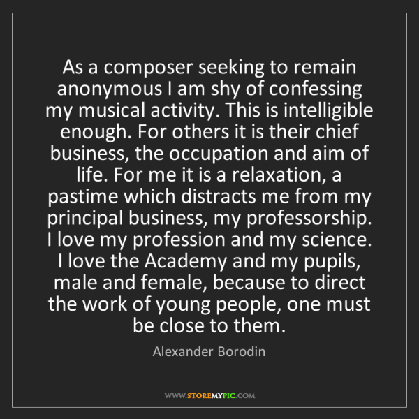 Alexander Borodin: As a composer seeking to remain anonymous I am shy of...
