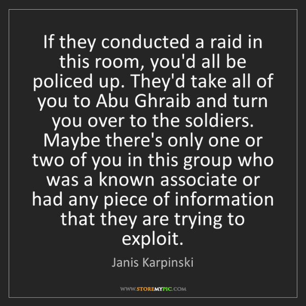 Janis Karpinski: If they conducted a raid in this room, you'd all be policed...