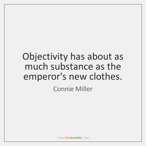 Objectivity has about as much substance as the emperor's new clothes.