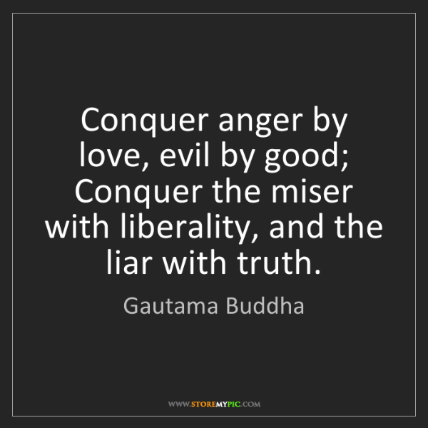 Gautama Buddha: Conquer anger by love, evil by good; Conquer the miser...