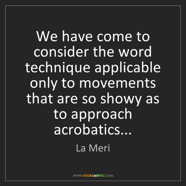La Meri: We have come to consider the word technique applicable...